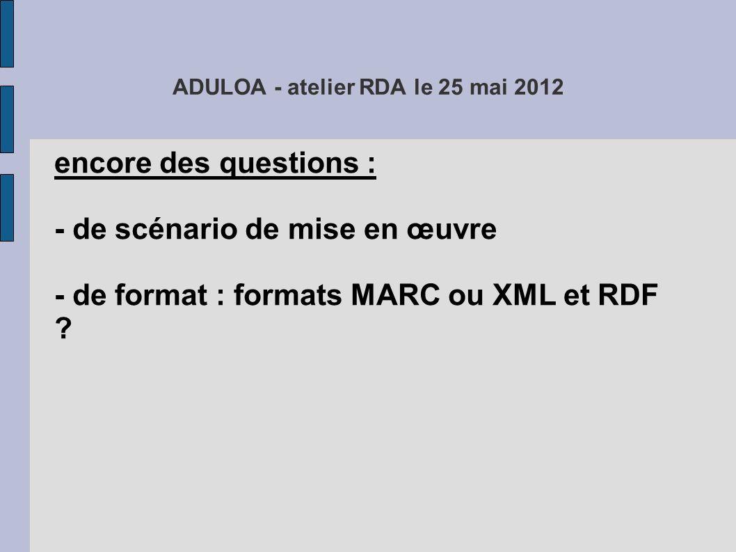 ADULOA - atelier RDA le 25 mai 2012 encore des questions : - de scénario de mise en œuvre - de format : formats MARC ou XML et RDF .