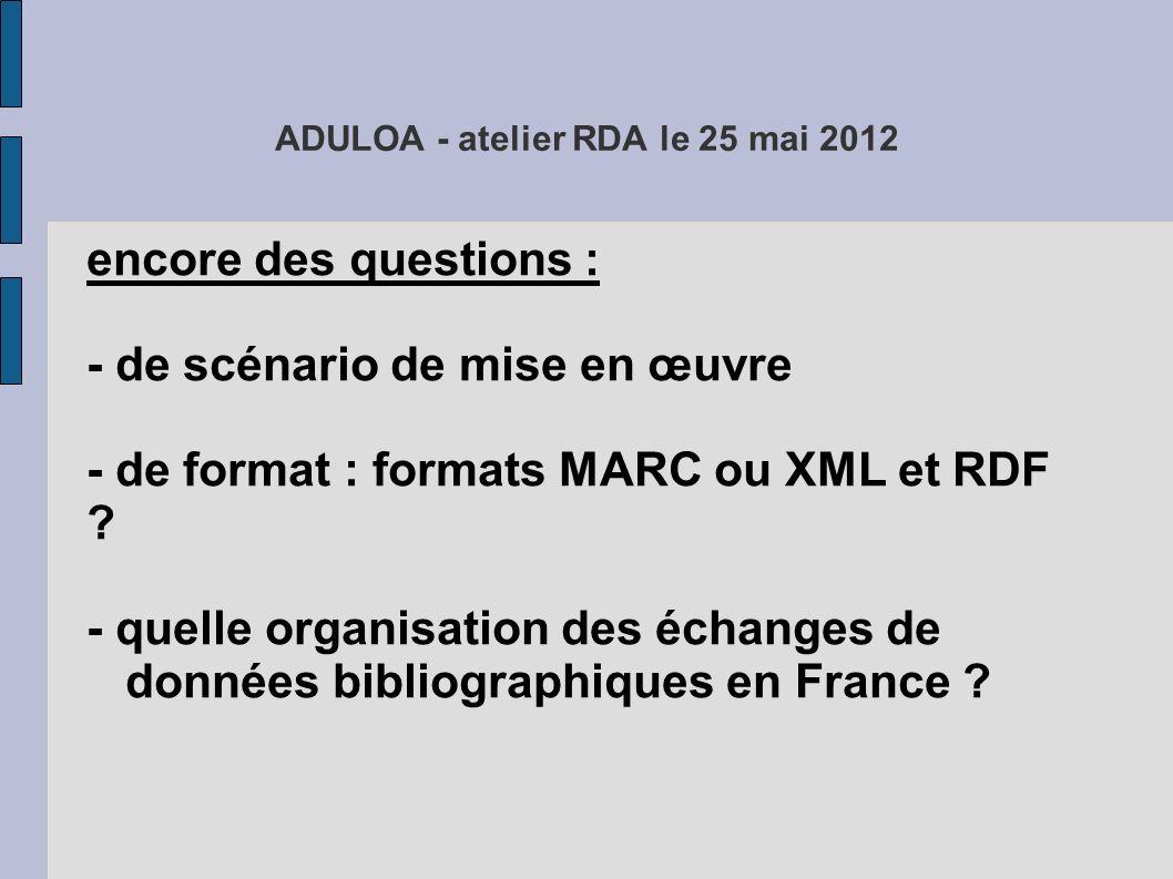 ADULOA - atelier RDA le 25 mai 2012 encore des questions : - de scénario de mise en œuvre - de format : formats MARC ou XML et RDF ? - quelle organisa