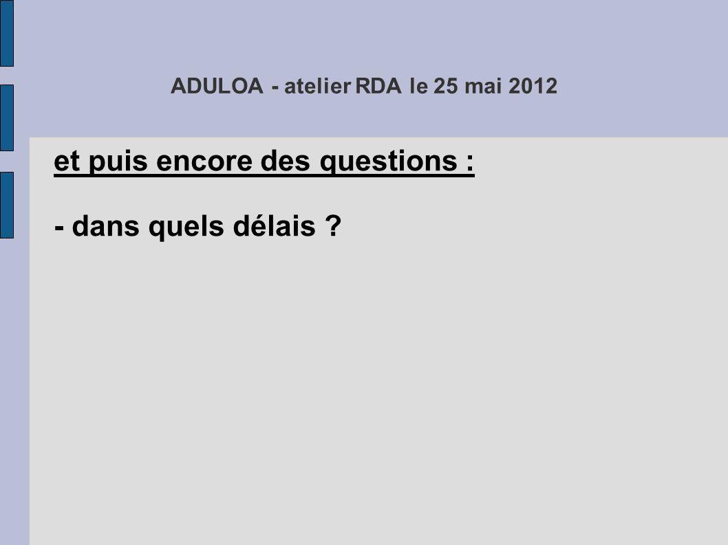 ADULOA - atelier RDA le 25 mai 2012 et puis encore des questions : - dans quels délais .