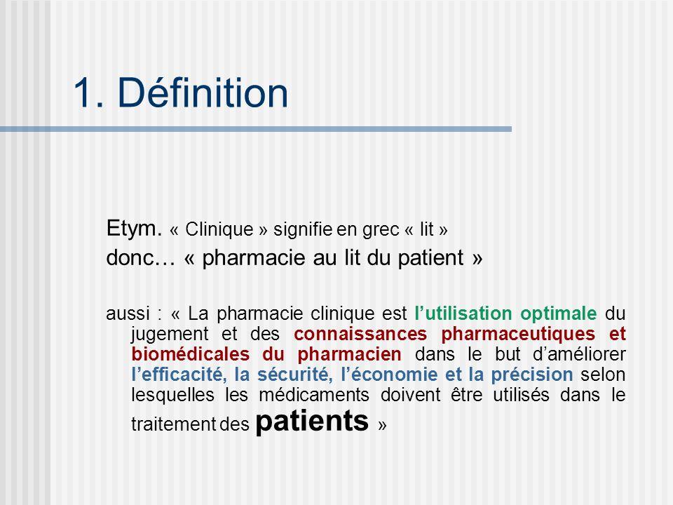 1. Définition Etym. « Clinique » signifie en grec « lit » donc… « pharmacie au lit du patient » aussi : « La pharmacie clinique est lutilisation optim