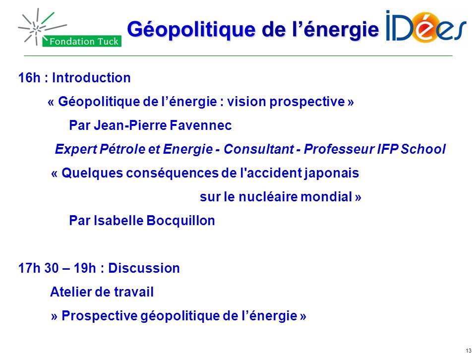 13 16h : Introduction « Géopolitique de lénergie : vision prospective » Par Jean-Pierre Favennec Expert Pétrole et Energie - Consultant - Professeur I