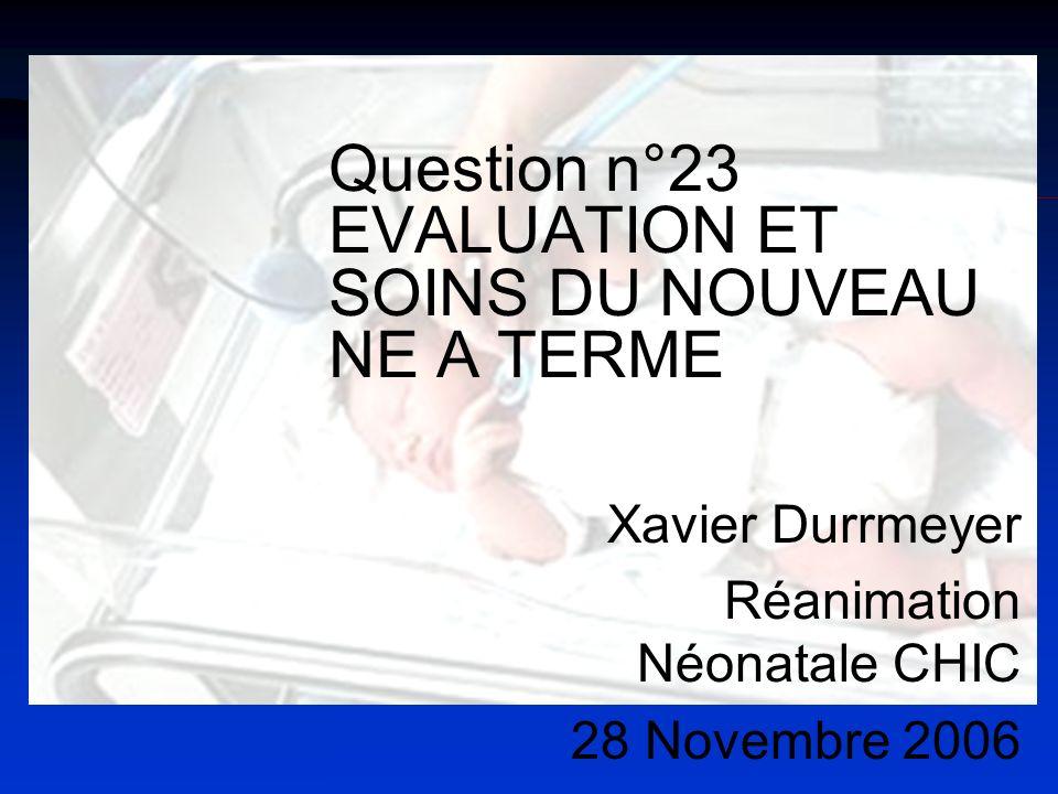 Question n°23 EVALUATION ET SOINS DU NOUVEAU NE A TERME Xavier Durrmeyer Réanimation Néonatale CHIC 28 Novembre 2006