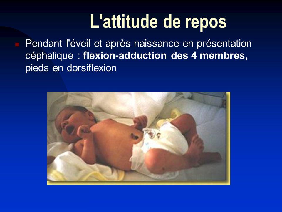 L'attitude de repos Pendant l'éveil et après naissance en présentation céphalique : flexion-adduction des 4 membres, pieds en dorsiflexion