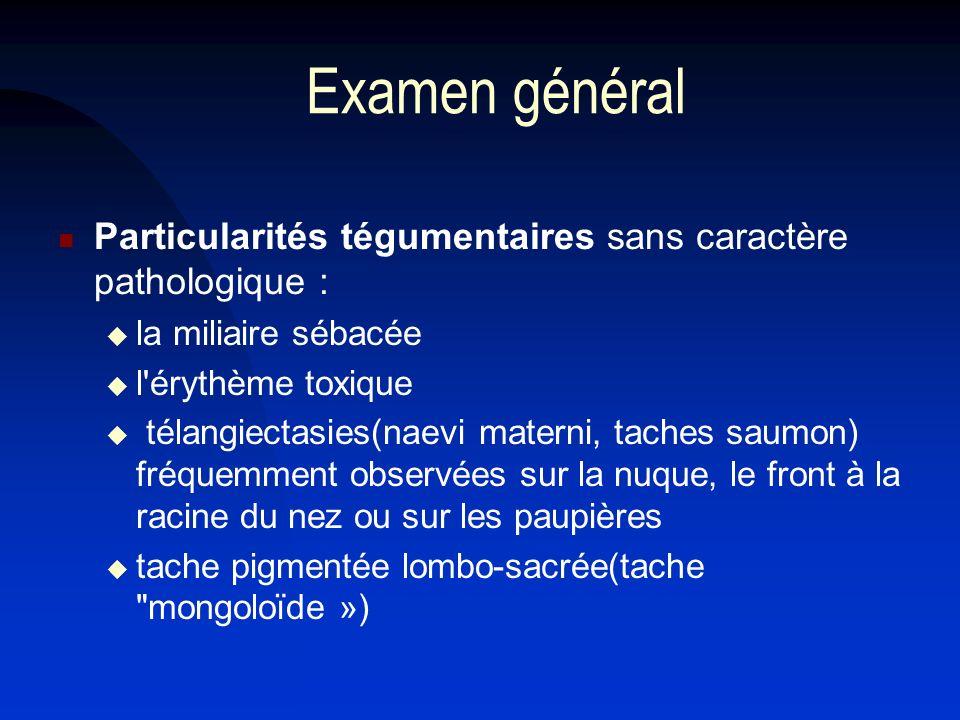 Examen général Particularités tégumentaires sans caractère pathologique : la miliaire sébacée l'érythème toxique télangiectasies(naevi materni, taches