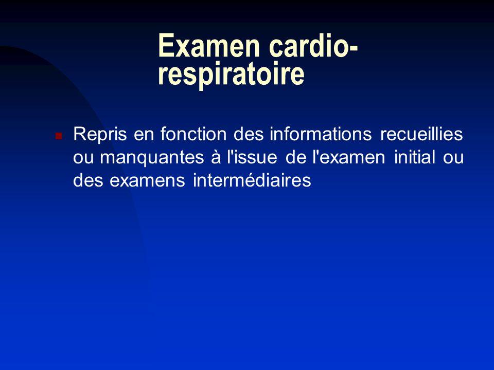 Examen cardio- respiratoire Repris en fonction des informations recueillies ou manquantes à l'issue de l'examen initial ou des examens intermédiaires