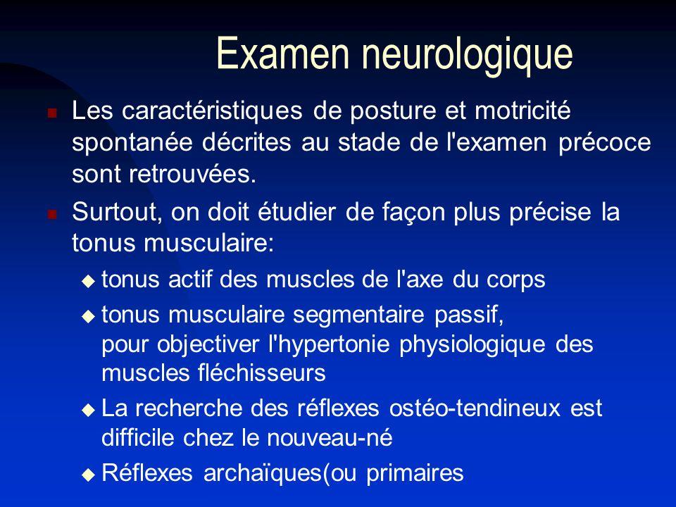 Examen neurologique Les caractéristiques de posture et motricité spontanée décrites au stade de l'examen précoce sont retrouvées. Surtout, on doit étu