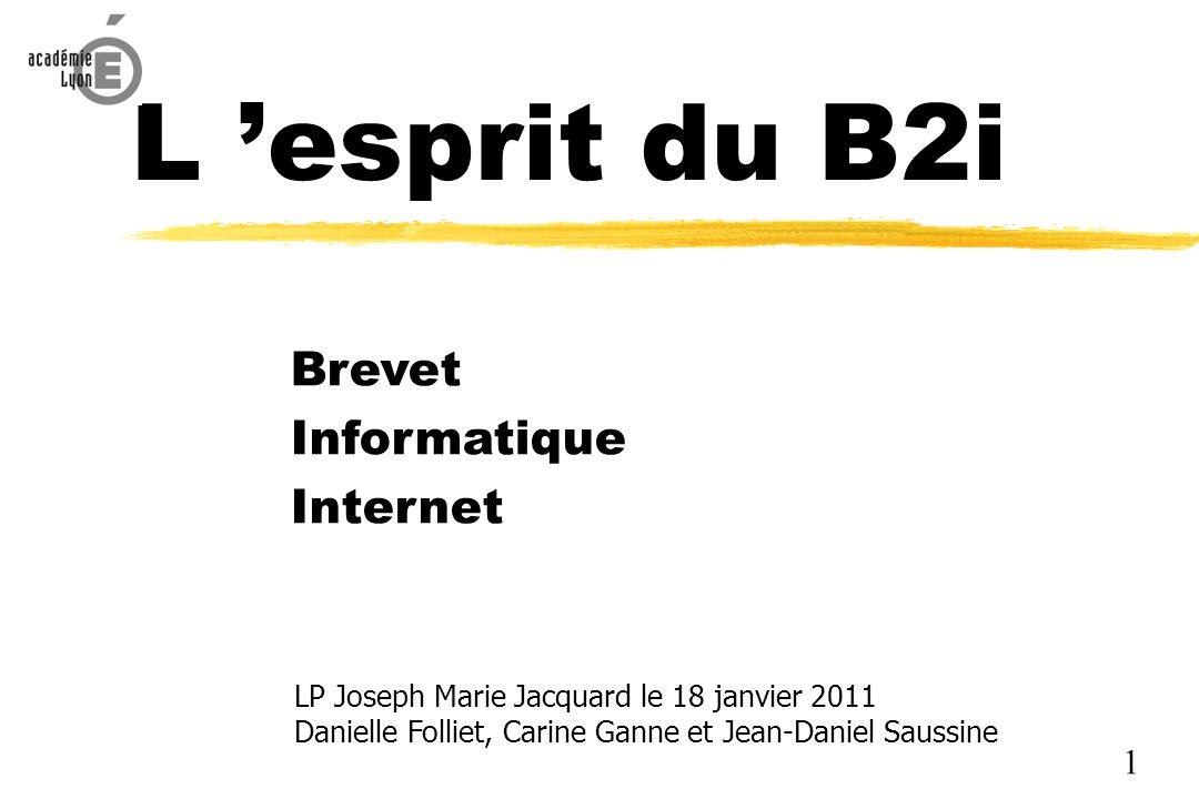 L esprit du B2i Brevet Informatique Internet LP Joseph Marie Jacquard le 18 janvier 2011 Danielle Folliet, Carine Ganne et Jean-Daniel Saussine 1