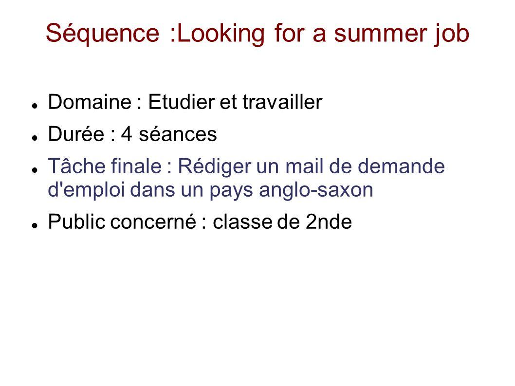 Séquence :Looking for a summer job Domaine : Etudier et travailler Durée : 4 séances Tâche finale : Rédiger un mail de demande d'emploi dans un pays a