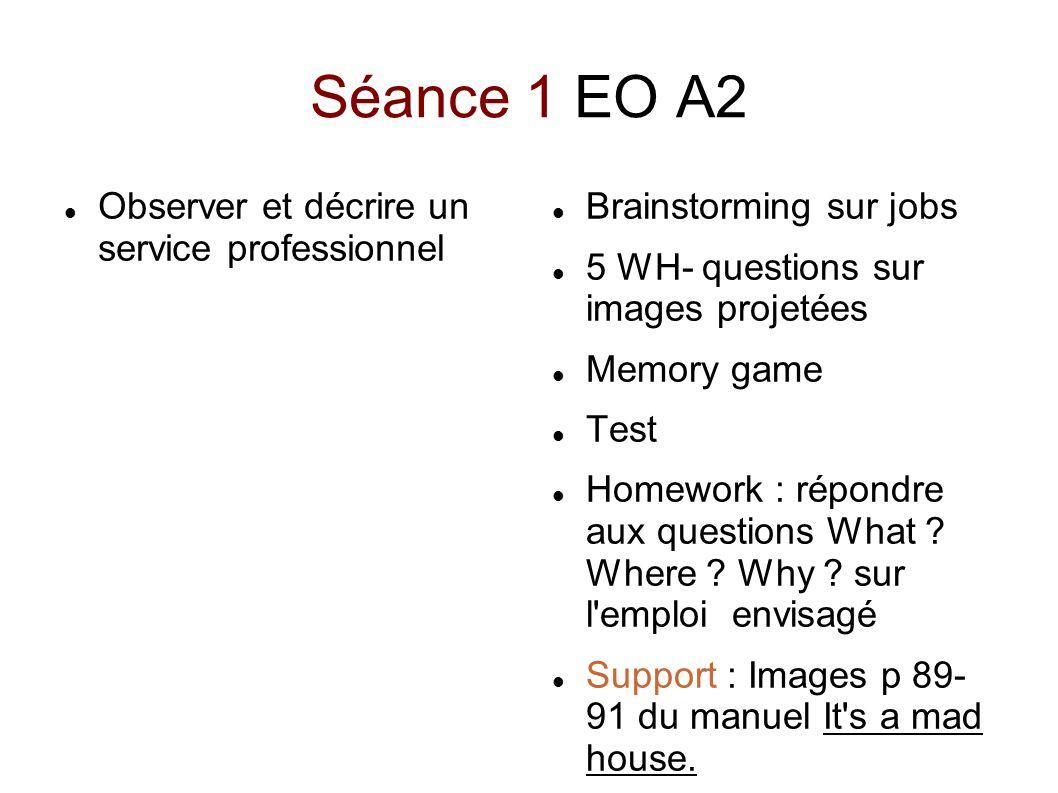 Séance 1 EO A2 Observer et décrire un service professionnel Brainstorming sur jobs 5 WH- questions sur images projetées Memory game Test Homework : ré