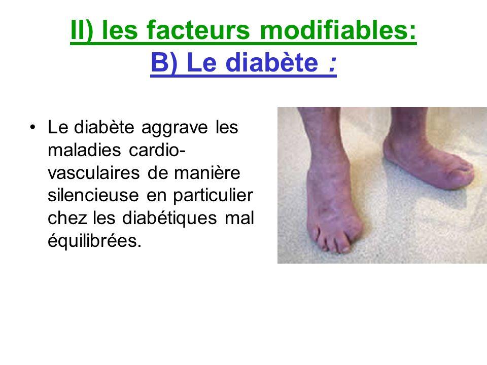 II) les facteurs modifiables: B) Le diabète : Le diabète aggrave les maladies cardio- vasculaires de manière silencieuse en particulier chez les diabé