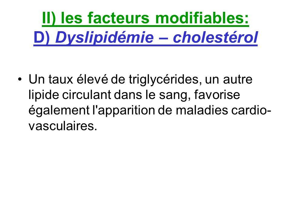 II) les facteurs modifiables: D) Dyslipidémie – cholestérol Un taux élevé de triglycérides, un autre lipide circulant dans le sang, favorise également