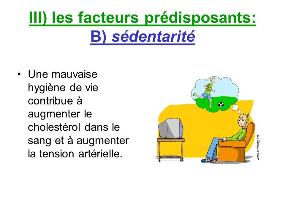 III) les facteurs prédisposants: B) sédentarité Une mauvaise hygiène de vie contribue à augmenter le cholestérol dans le sang et à augmenter la tensio