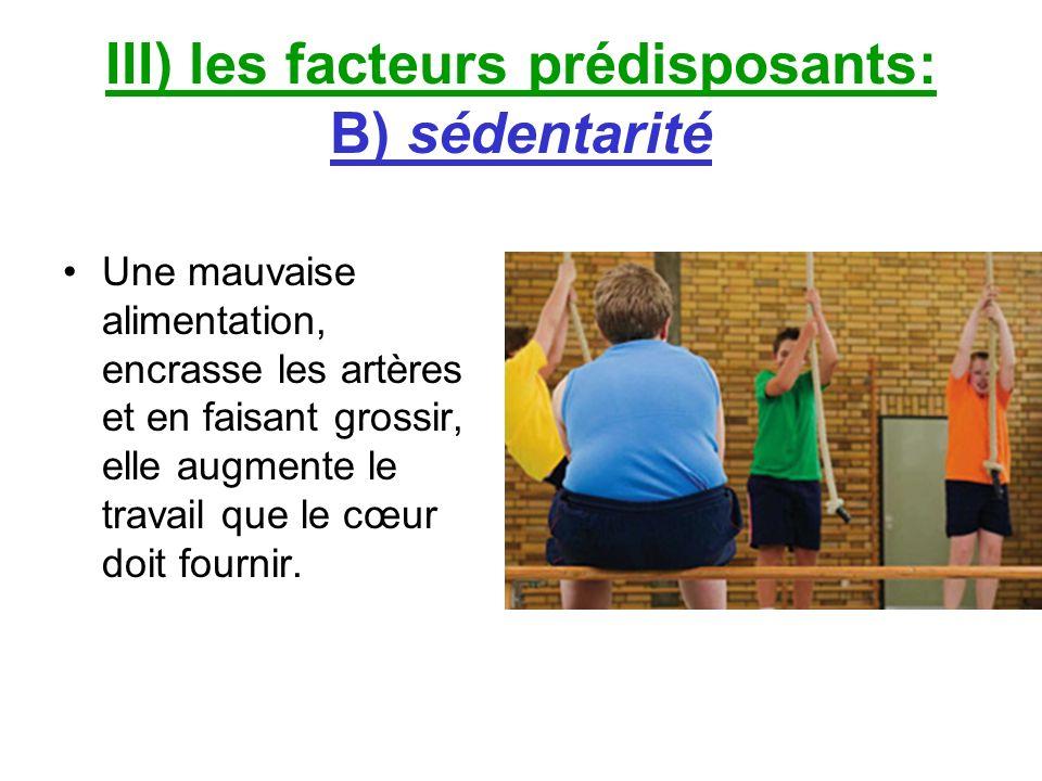 III) les facteurs prédisposants: B) sédentarité Une mauvaise alimentation, encrasse les artères et en faisant grossir, elle augmente le travail que le