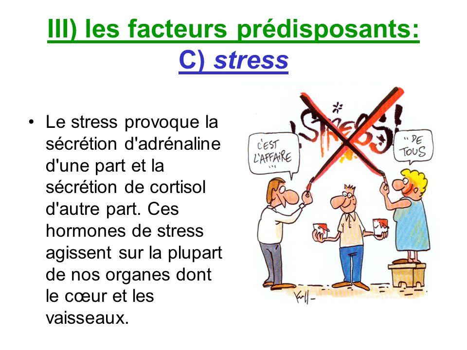 III) les facteurs prédisposants: C) stress Le stress provoque la sécrétion d'adrénaline d'une part et la sécrétion de cortisol d'autre part. Ces hormo