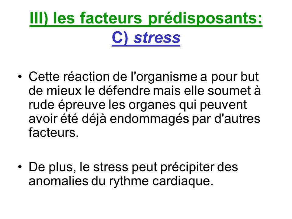III) les facteurs prédisposants: C) stress Cette réaction de l'organisme a pour but de mieux le défendre mais elle soumet à rude épreuve les organes q