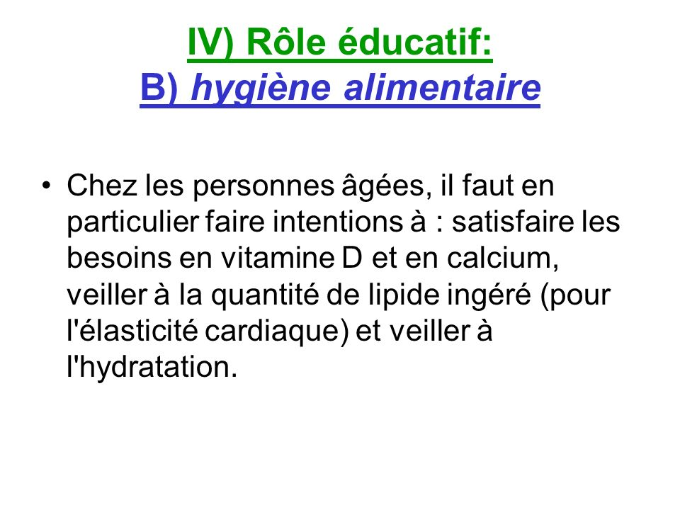 IV) Rôle éducatif: B) hygiène alimentaire Chez les personnes âgées, il faut en particulier faire intentions à : satisfaire les besoins en vitamine D e