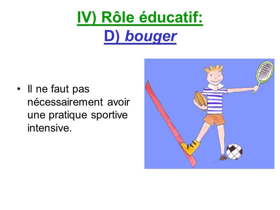 IV) Rôle éducatif: D) bouger Il ne faut pas nécessairement avoir une pratique sportive intensive.