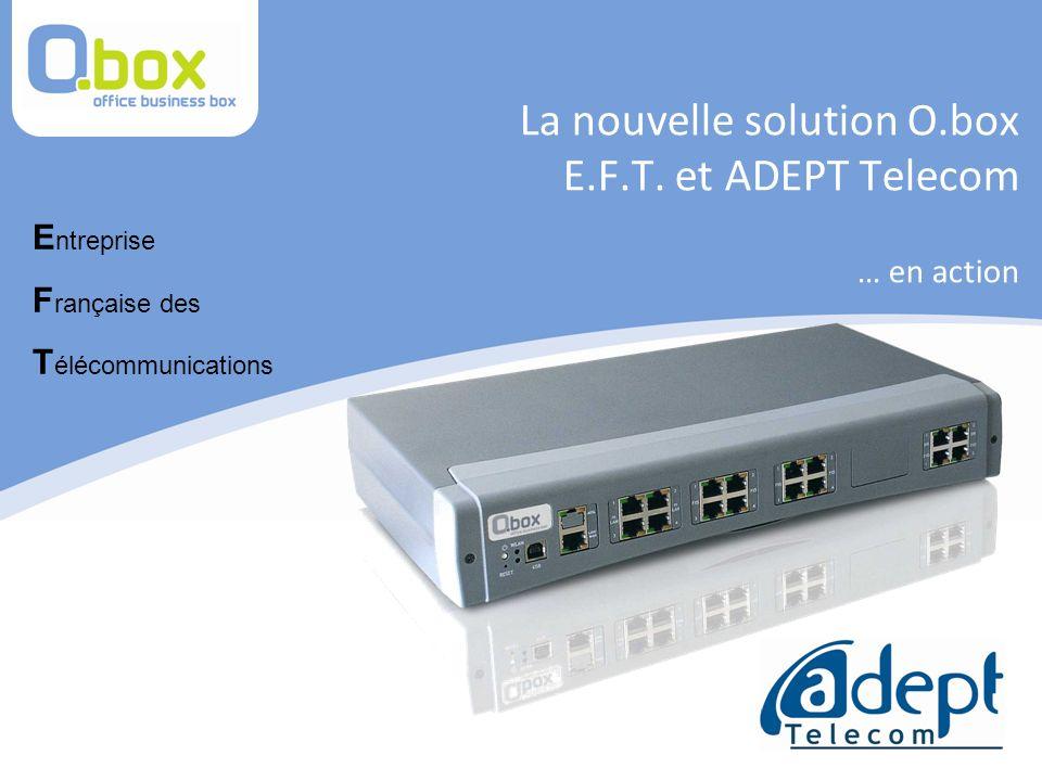 La nouvelle solution O.box E.F.T. et ADEPT Telecom … en action E ntreprise F rançaise des T élécommunications