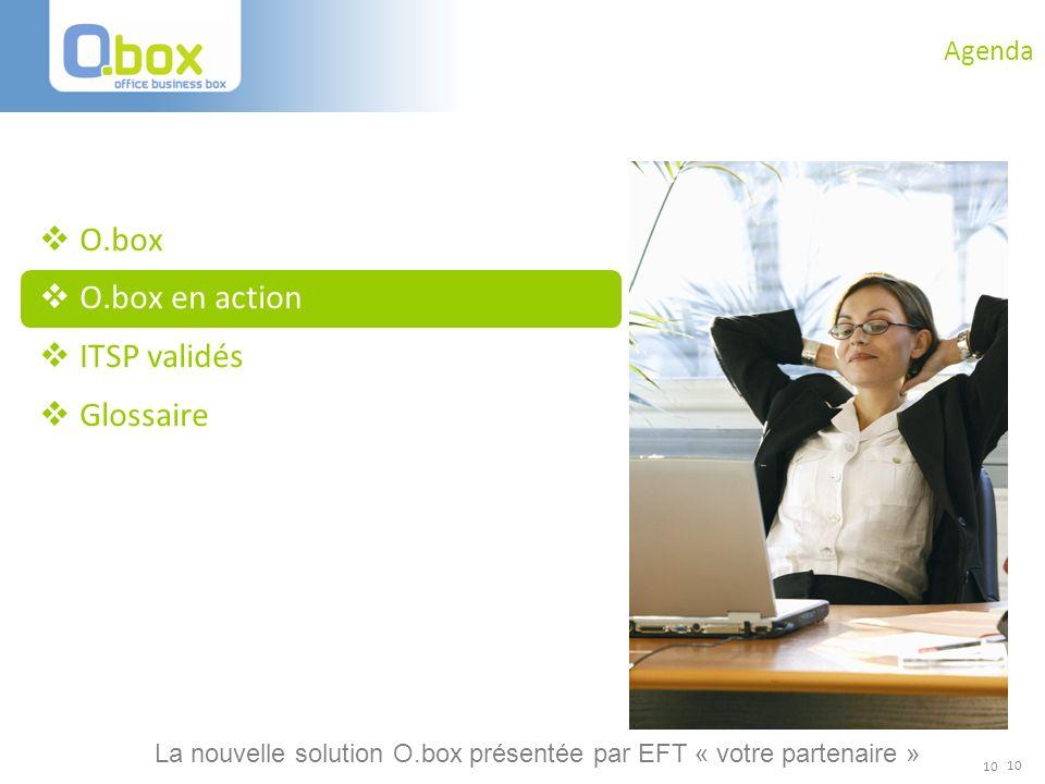 10 Agenda O.box O.box en action ITSP validés Glossaire 10 La nouvelle solution O.box présentée par EFT « votre partenaire »