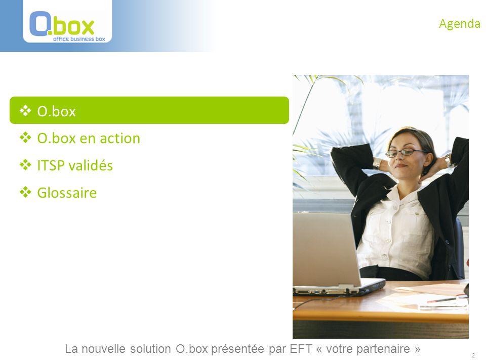 2 Agenda O.box O.box en action ITSP validés Glossaire La nouvelle solution O.box présentée par EFT « votre partenaire »