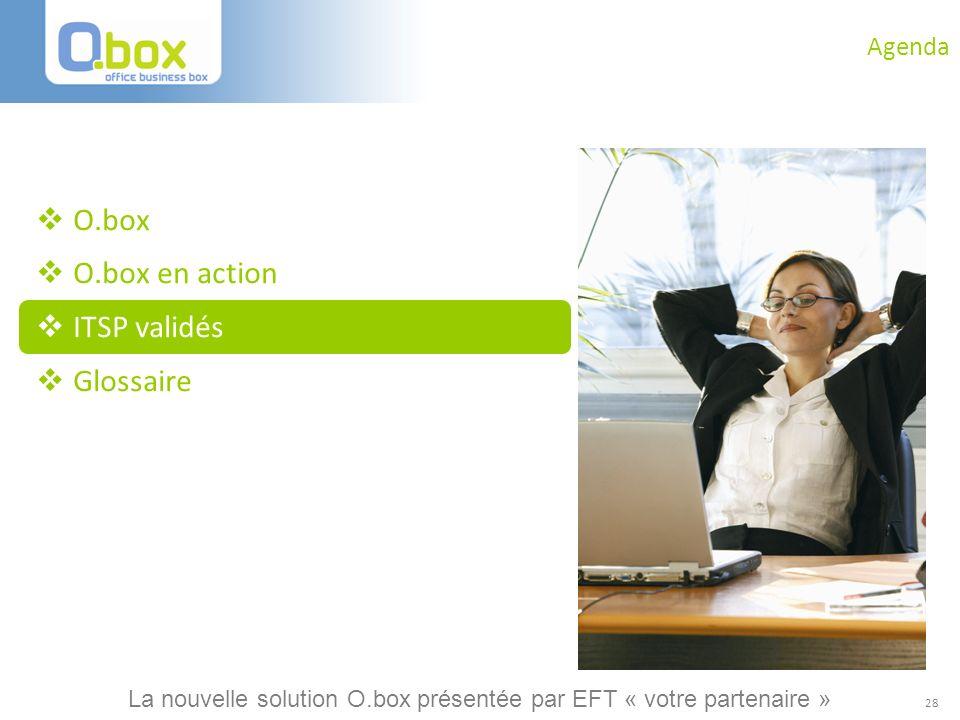 28 Agenda O.box O.box en action ITSP validés Glossaire La nouvelle solution O.box présentée par EFT « votre partenaire »