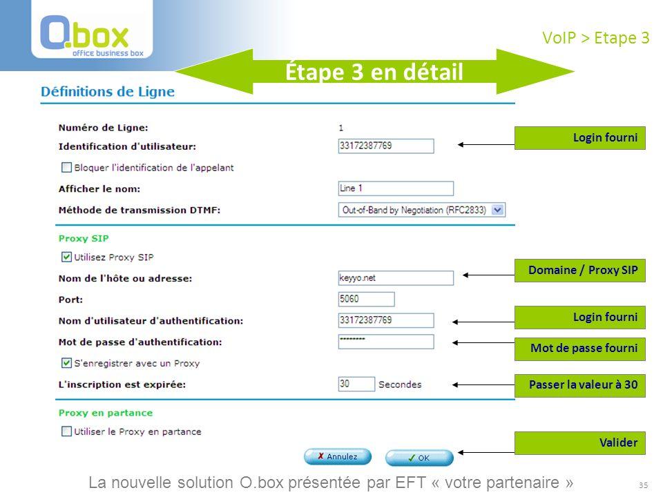 35 VoIP > Etape 3 Login fourni Mot de passe fourni Domaine / Proxy SIP Valider Login fourni Étape 3 en détail Passer la valeur à 30 La nouvelle soluti
