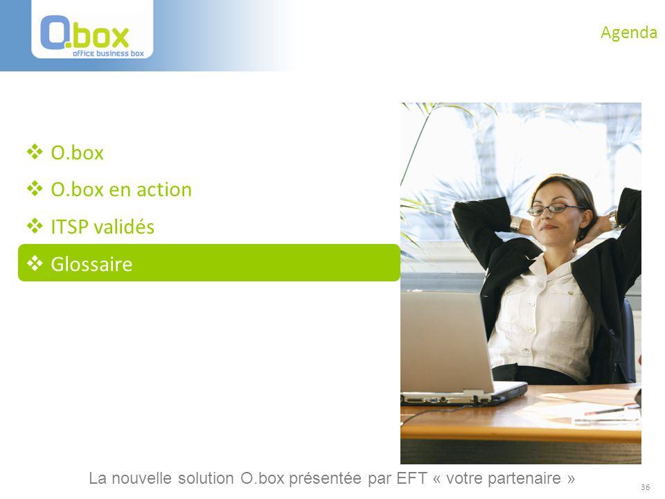 36 Agenda O.box O.box en action ITSP validés Glossaire La nouvelle solution O.box présentée par EFT « votre partenaire »