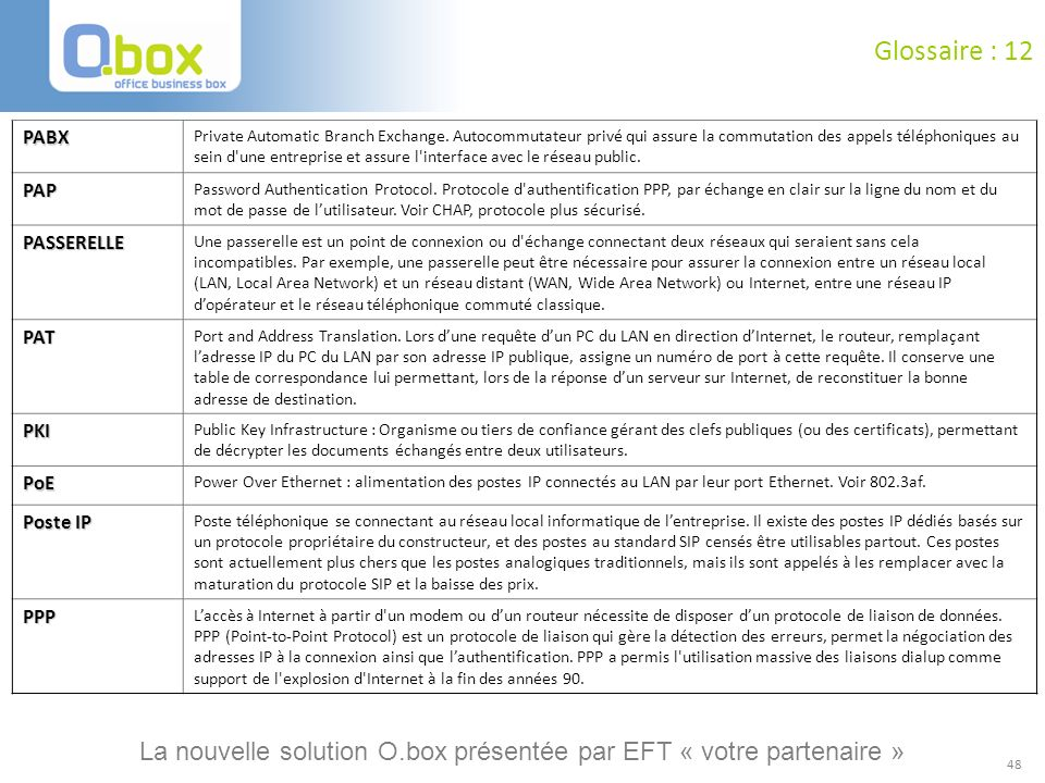48 Glossaire : 12 PABX Private Automatic Branch Exchange. Autocommutateur privé qui assure la commutation des appels téléphoniques au sein d'une entre