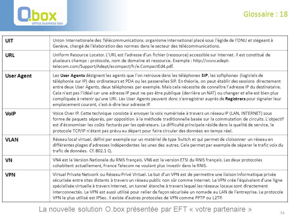 54 Glossaire : 18 UIT Union Internationale des Télécommunications. organisme international placé sous légide de lONU et siégeant à Genève, chargé de l