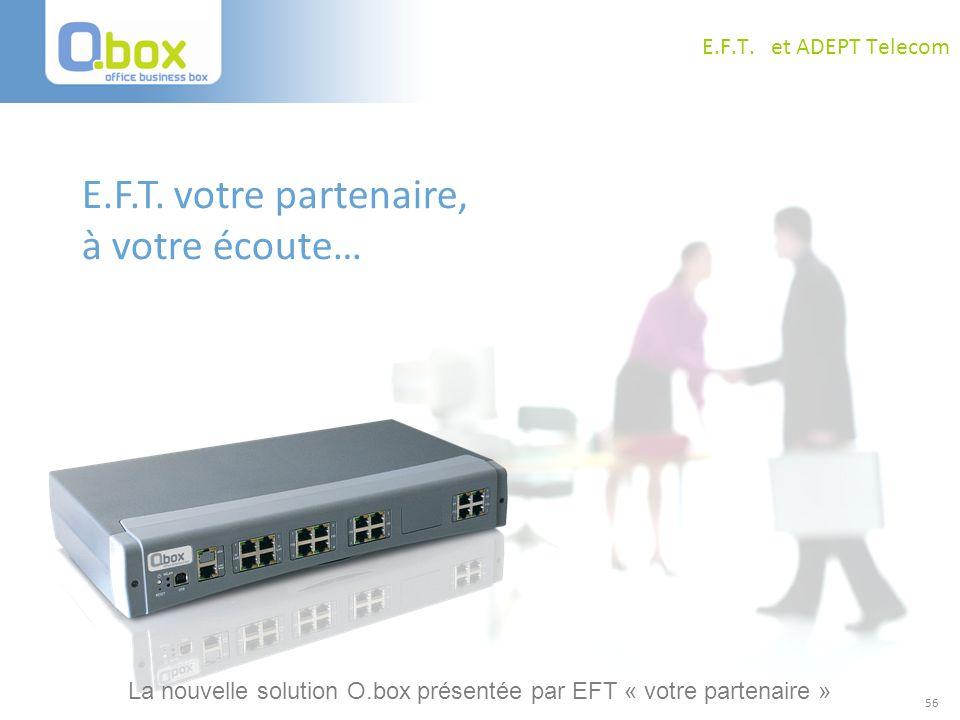 56 E.F.T. et ADEPT Telecom E.F.T. votre partenaire, à votre écoute… La nouvelle solution O.box présentée par EFT « votre partenaire »