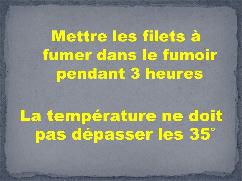 Mettre les filets à fumer dans le fumoir pendant 3 heures La température ne doit pas dépasser les 35°