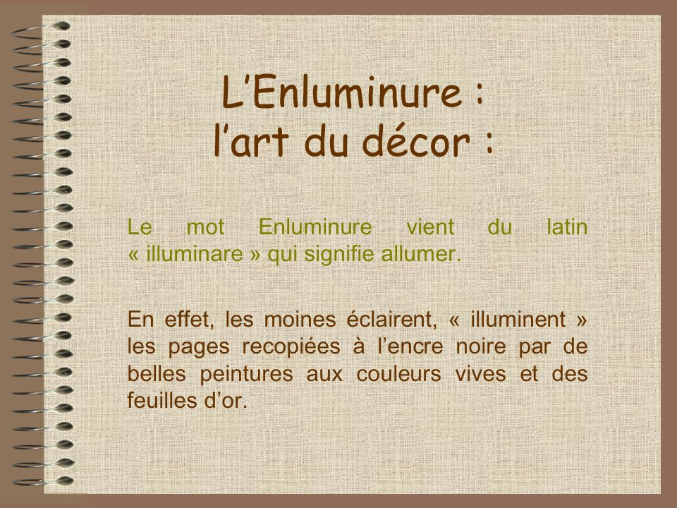 LEnluminure : lart du décor : Le mot Enluminure vient du latin « illuminare » qui signifie allumer. En effet, les moines éclairent, « illuminent » les