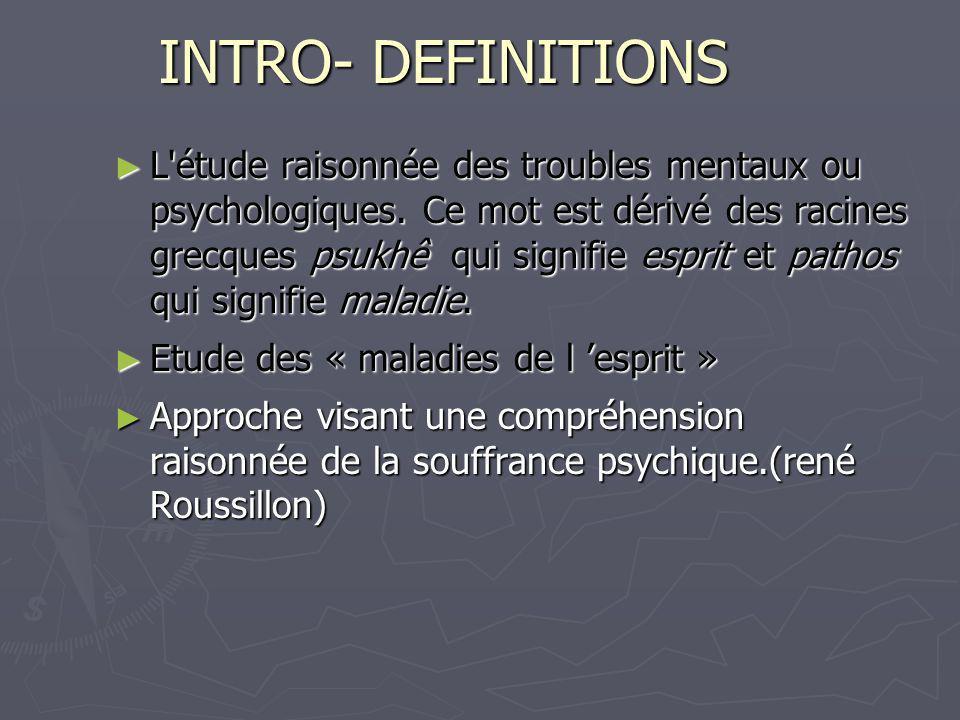 INTRO- DEFINITIONS L'étude raisonnée des troubles mentaux ou psychologiques. Ce mot est dérivé des racines grecques psukhê qui signifie esprit et path