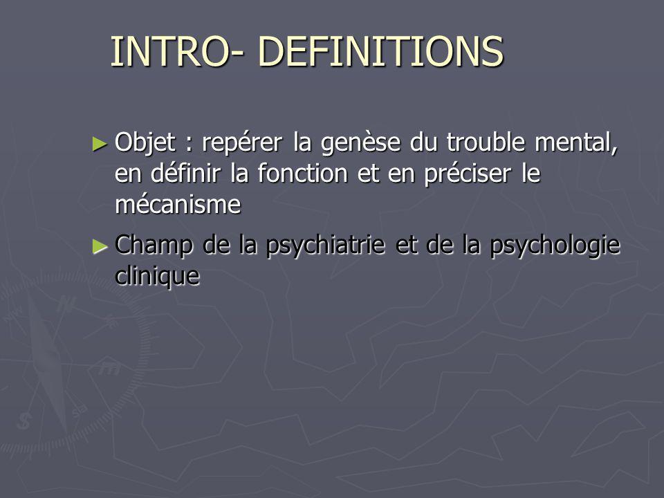 INTRO- DEFINITIONS Objet : repérer la genèse du trouble mental, en définir la fonction et en préciser le mécanisme Objet : repérer la genèse du troubl