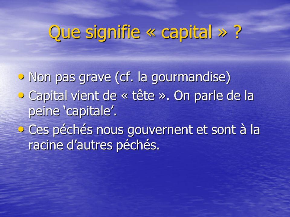 Que signifie « capital » ? Non pas grave (cf. la gourmandise) Non pas grave (cf. la gourmandise) Capital vient de « tête ». On parle de la peine capit