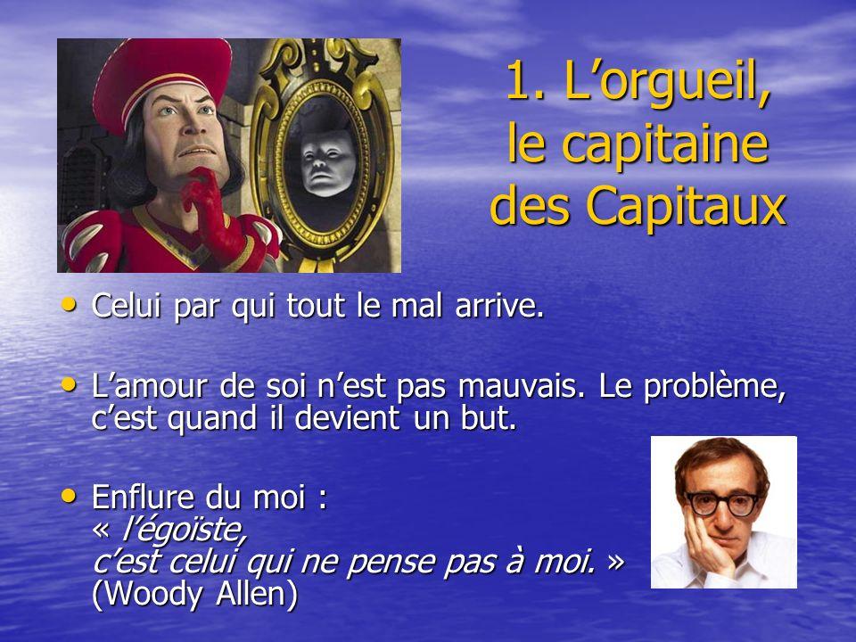 1. Lorgueil, le capitaine des Capitaux Celui par qui tout le mal arrive. Celui par qui tout le mal arrive. Lamour de soi nest pas mauvais. Le problème