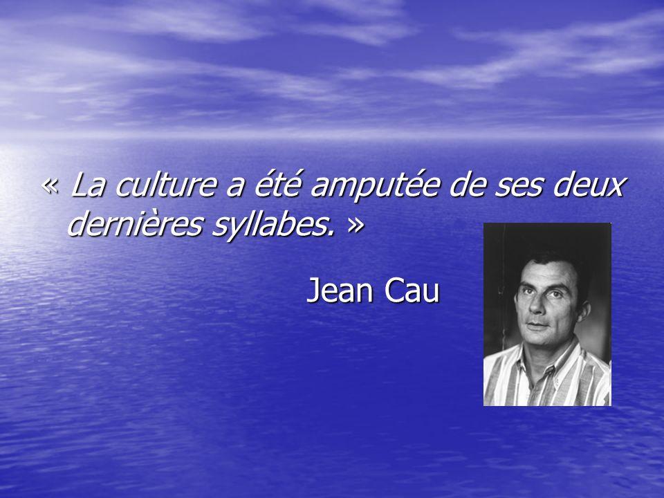 « La culture a été amputée de ses deux dernières syllabes. » Jean Cau