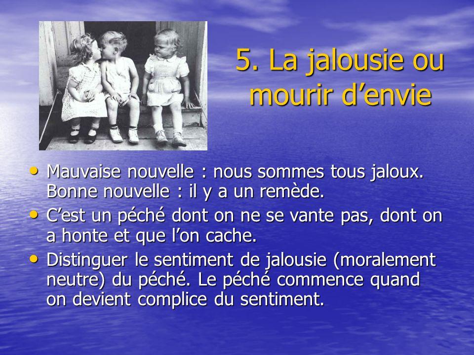 5. La jalousie ou mourir denvie Mauvaise nouvelle : nous sommes tous jaloux. Bonne nouvelle : il y a un remède. Mauvaise nouvelle : nous sommes tous j