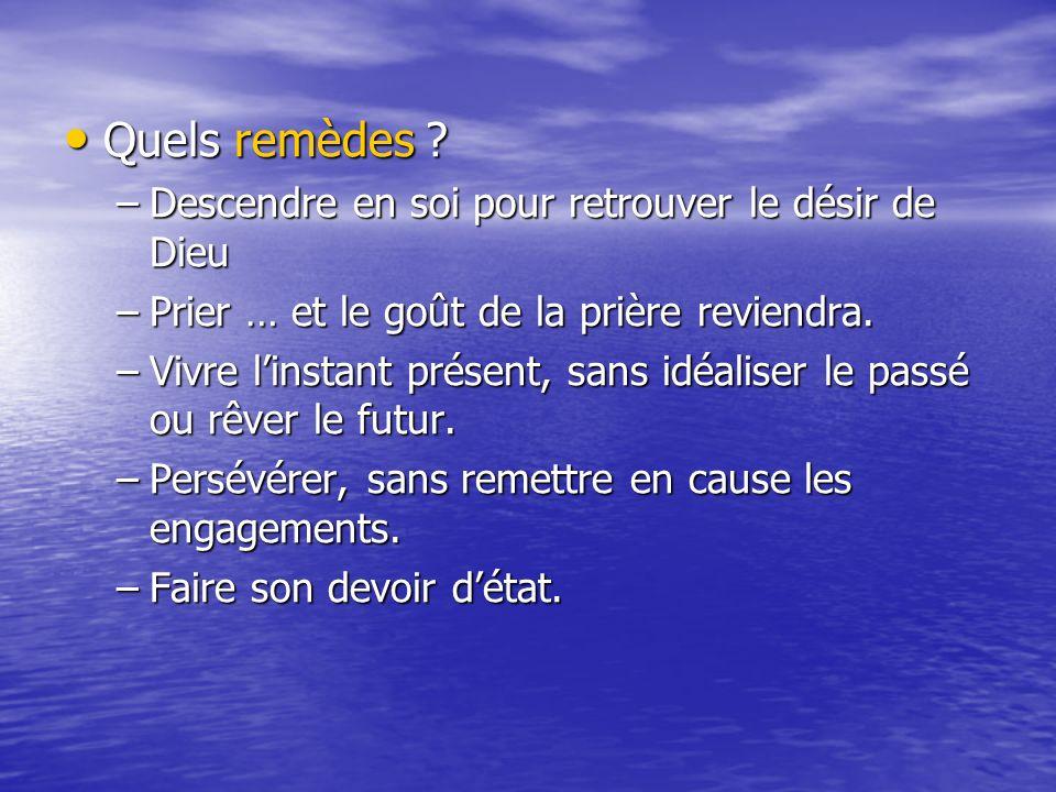 Quels remèdes ? Quels remèdes ? –Descendre en soi pour retrouver le désir de Dieu –Prier … et le goût de la prière reviendra. –Vivre linstant présent,