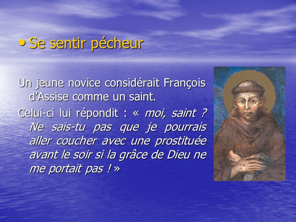Se sentir pécheur Se sentir pécheur Un jeune novice considérait François dAssise comme un saint. Celui-ci lui répondit : « moi, saint ? Ne sais-tu pas