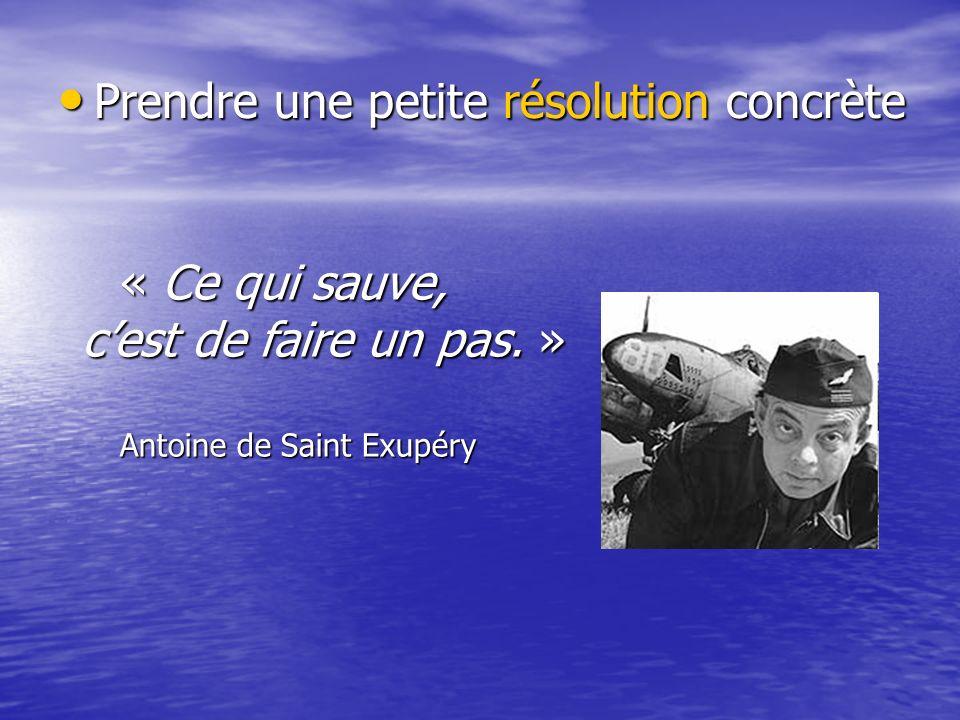 Prendre une petite résolution concrète Prendre une petite résolution concrète « Ce qui sauve, cest de faire un pas. » Antoine de Saint Exupéry