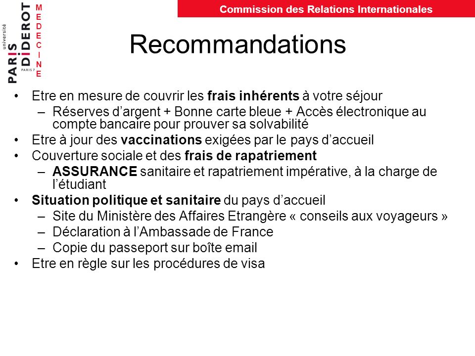 MEDECINEMEDECINE Commission des Relations Internationales Recommandations Etre en mesure de couvrir les frais inhérents à votre séjour –Réserves darge
