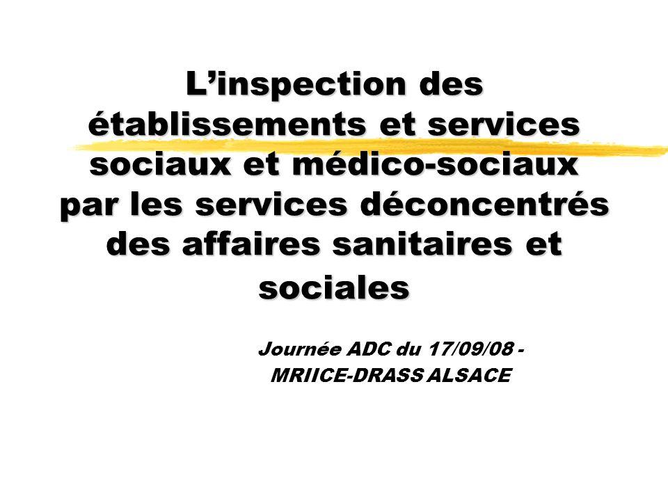 Linspection des établissements et services sociaux et médico-sociaux par les services déconcentrés des affaires sanitaires et sociales Journée ADC du 17/09/08 - MRIICE-DRASS ALSACE
