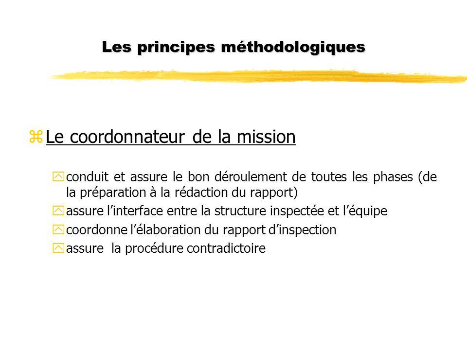 Les principes méthodologiques zLe coordonnateur de la mission yconduit et assure le bon déroulement de toutes les phases (de la préparation à la rédaction du rapport) yassure linterface entre la structure inspectée et léquipe ycoordonne lélaboration du rapport dinspection yassure la procédure contradictoire