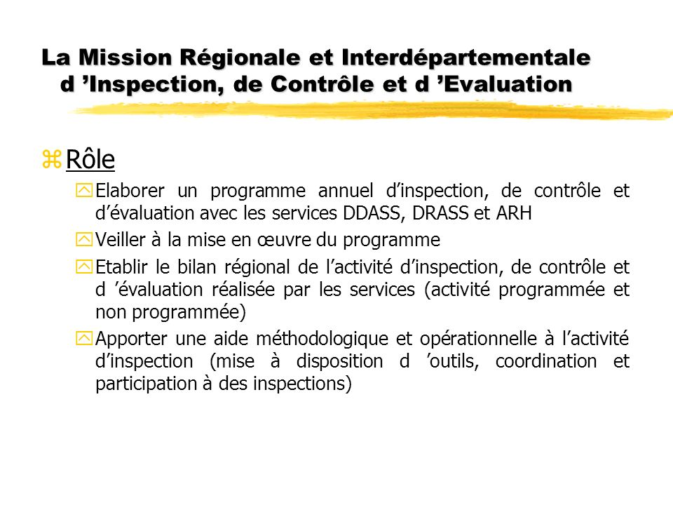 La Mission Régionale et Interdépartementale d Inspection, de Contrôle et d Evaluation zRôle yElaborer un programme annuel dinspection, de contrôle et dévaluation avec les services DDASS, DRASS et ARH yVeiller à la mise en œuvre du programme yEtablir le bilan régional de lactivité dinspection, de contrôle et d évaluation réalisée par les services (activité programmée et non programmée) yApporter une aide méthodologique et opérationnelle à lactivité dinspection (mise à disposition d outils, coordination et participation à des inspections)