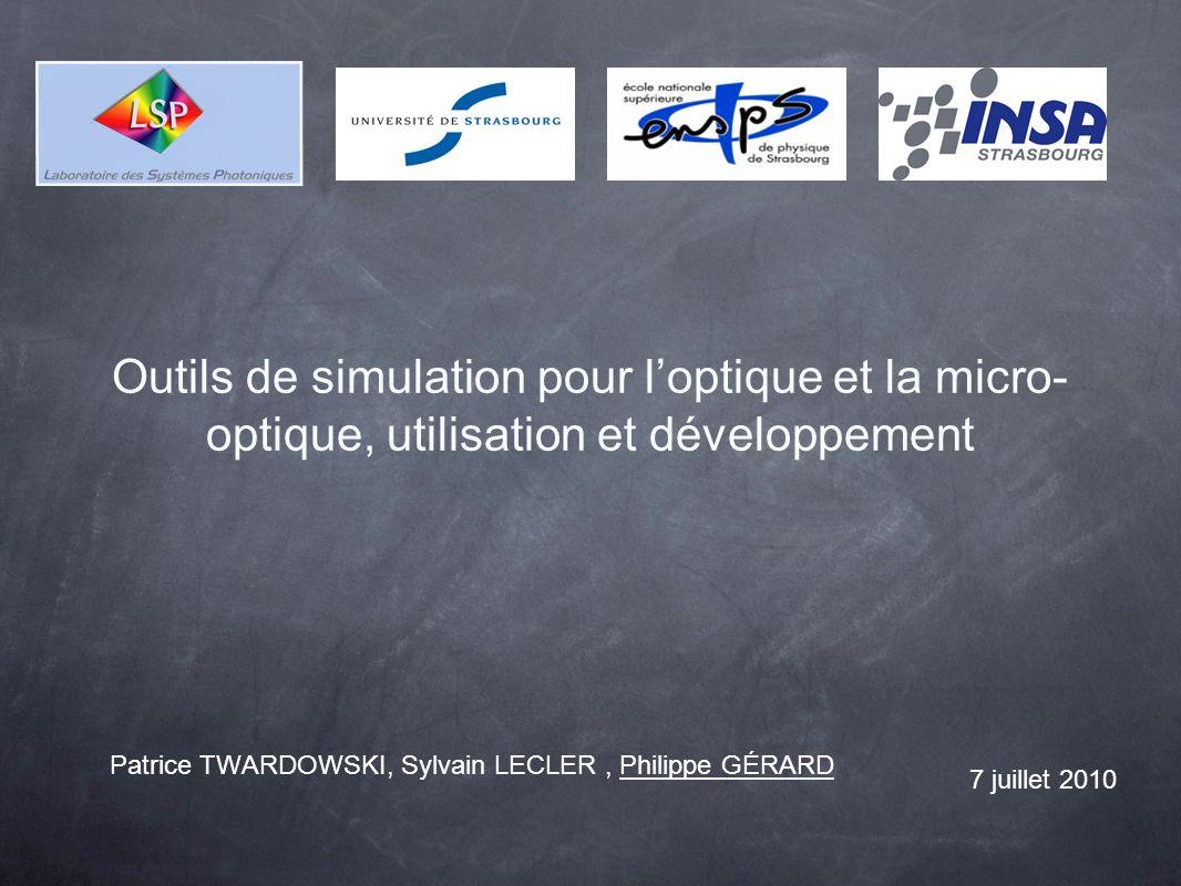 Outils de simulation pour loptique et la micro- optique, utilisation et développement Patrice TWARDOWSKI, Sylvain LECLER, Philippe GÉRARD 7 juillet 2010