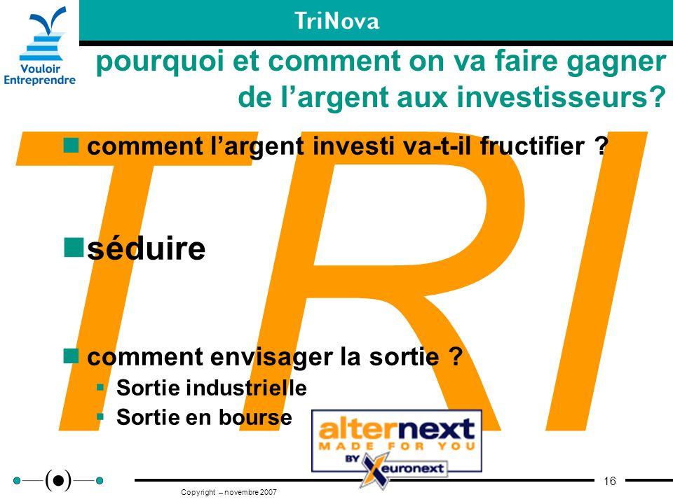 16 Copyright – novembre 2007 TRI pourquoi et comment on va faire gagner de largent aux investisseurs? comment largent investi va-t-il fructifier ? séd