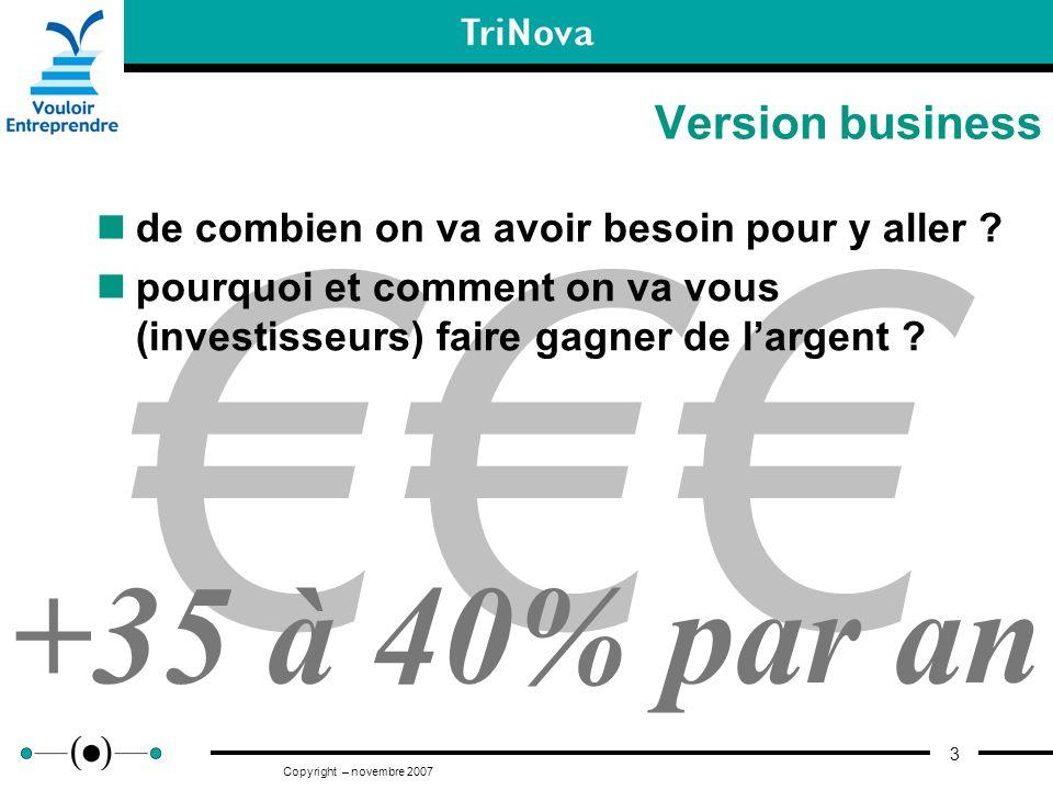 3 Copyright – novembre 2007 Version business +35 à 40% par an de combien on va avoir besoin pour y aller ? pourquoi et comment on va vous (investisseu