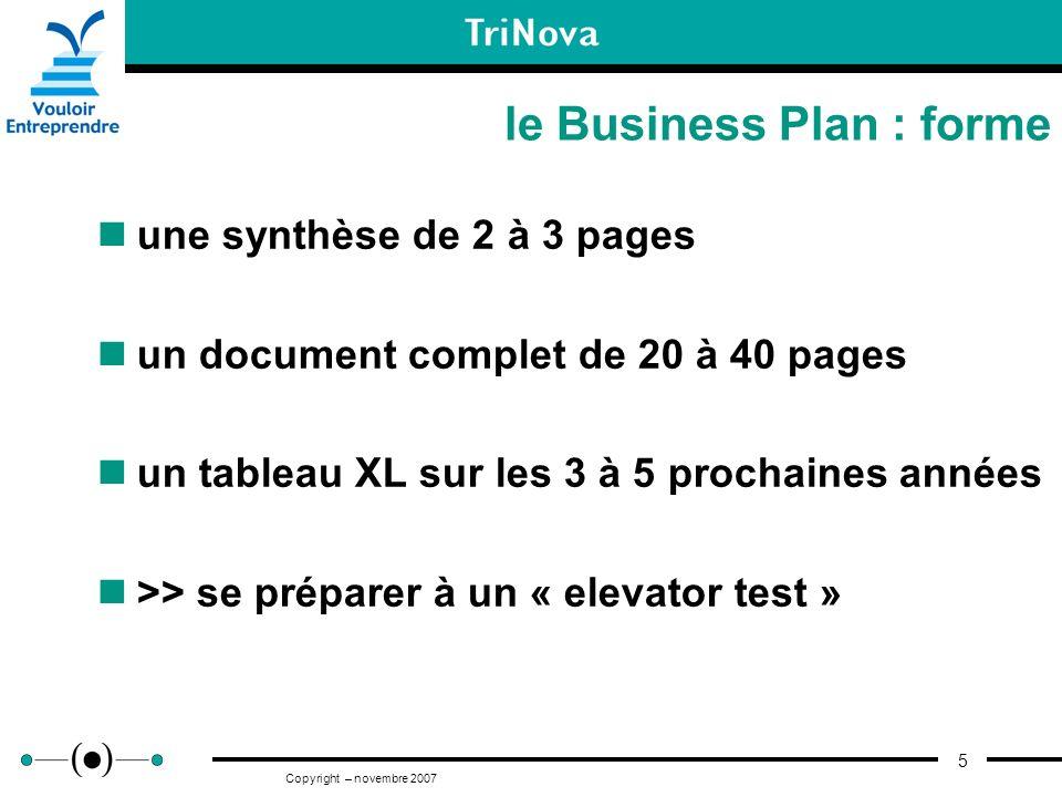 5 Copyright – novembre 2007 le Business Plan : forme une synthèse de 2 à 3 pages un document complet de 20 à 40 pages un tableau XL sur les 3 à 5 proc