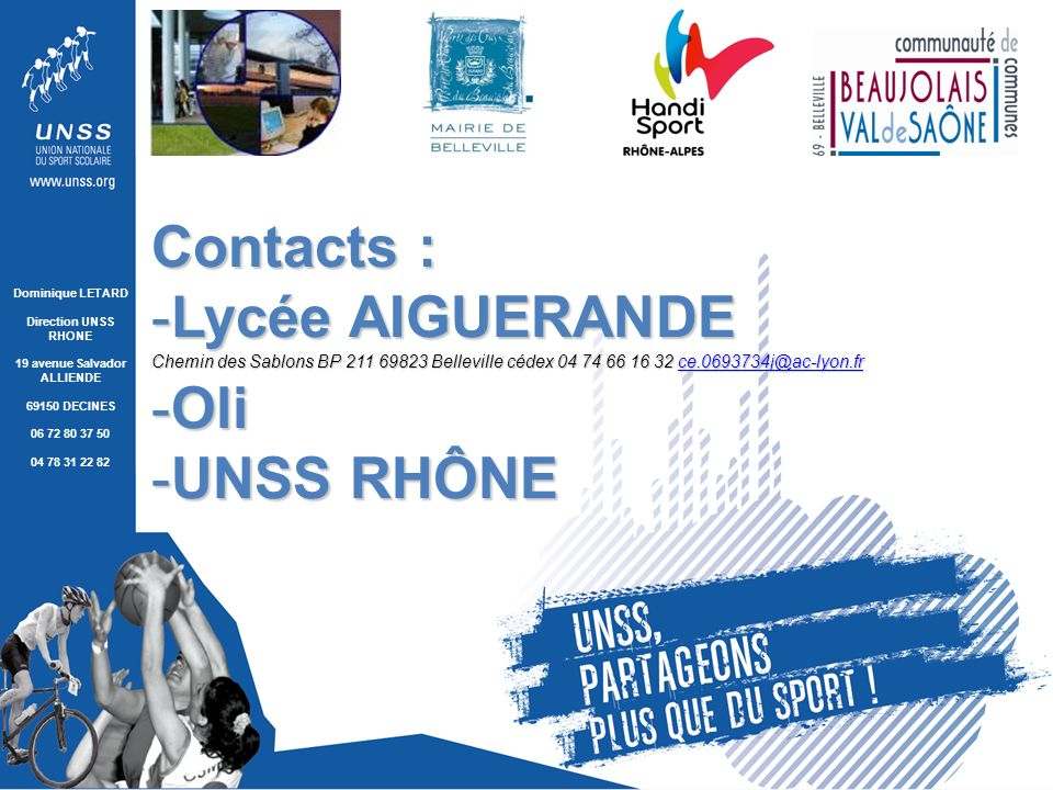 Dominique LETARD Direction UNSS RHONE 19 avenue Salvador ALLIENDE 69150 DECINES 06 72 80 37 50 04 78 31 22 82 Contacts : -Lycée AIGUERANDE Chemin des